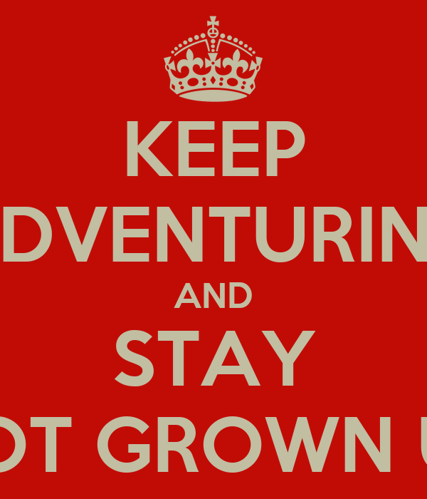 KEEP ADVENTURING AND STAY NOT GROWN UP