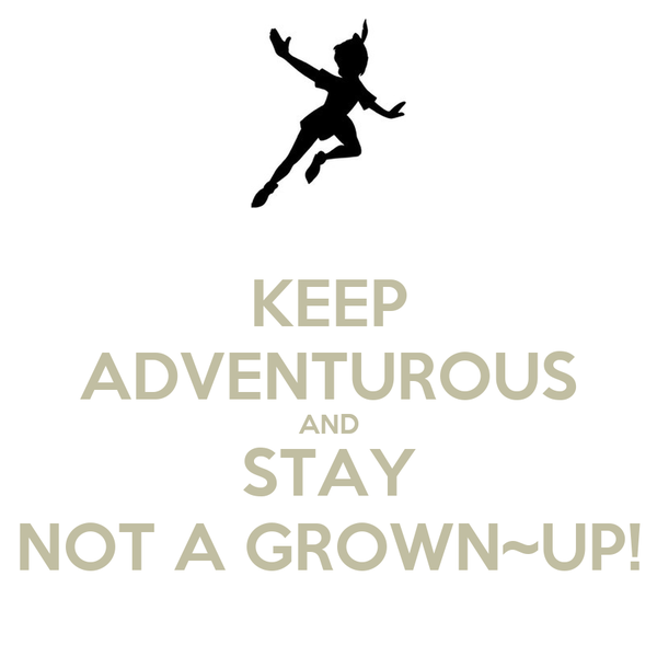 KEEP ADVENTUROUS AND STAY NOT A GROWN~UP!