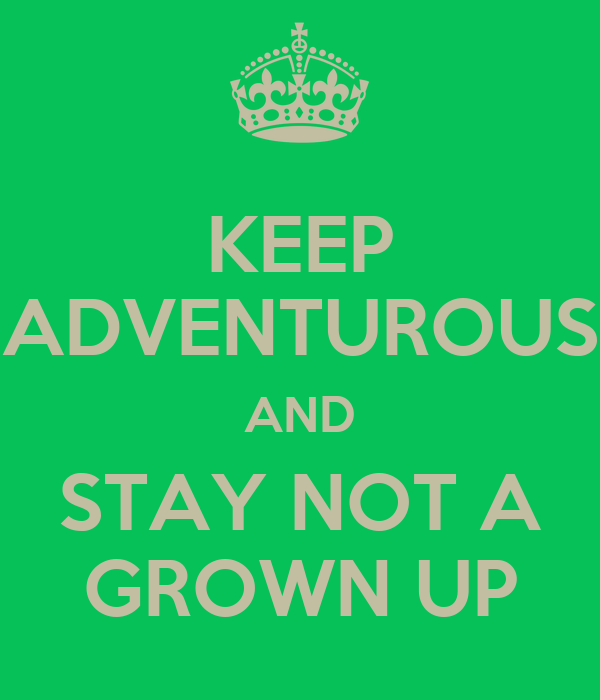 KEEP ADVENTUROUS AND STAY NOT A GROWN UP
