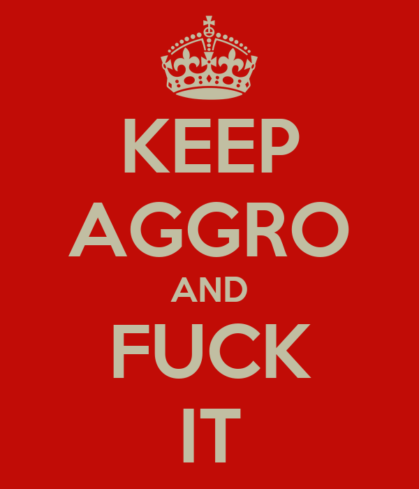 KEEP AGGRO AND FUCK IT