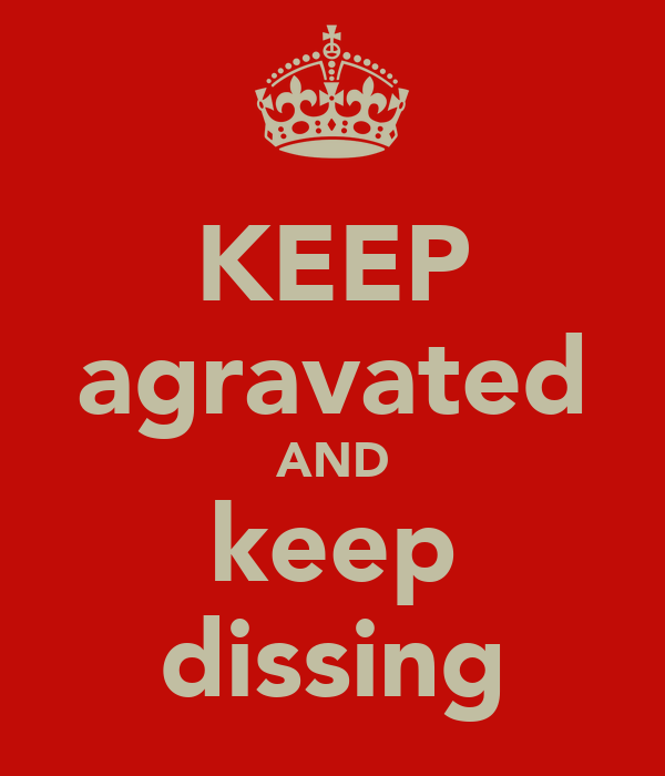 KEEP agravated AND keep dissing
