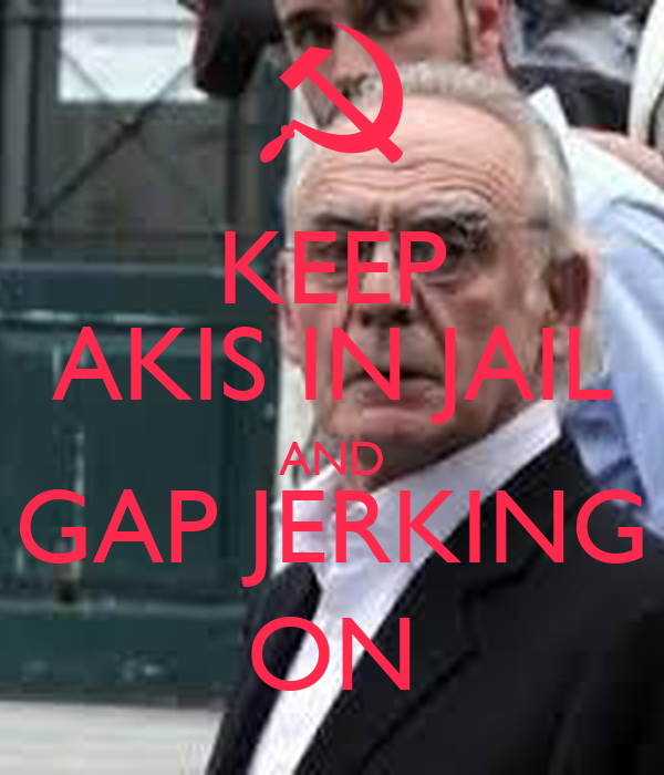 KEEP AKIS IN JAIL AND GAP JERKING ON
