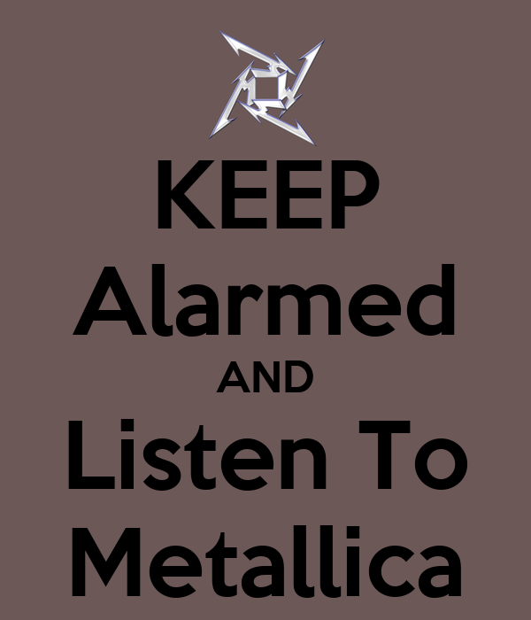 KEEP Alarmed AND Listen To Metallica