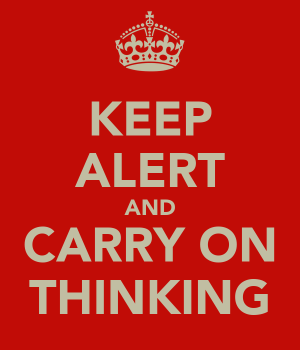 KEEP ALERT AND CARRY ON THINKING