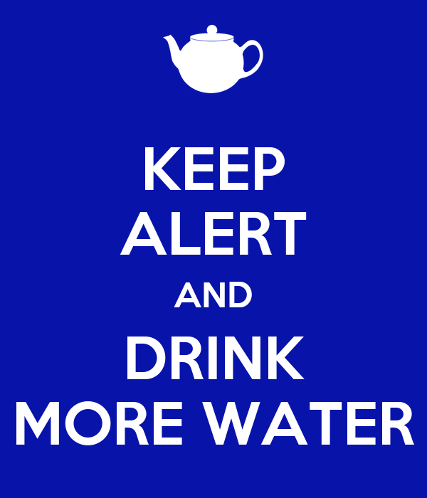 KEEP ALERT AND DRINK MORE WATER