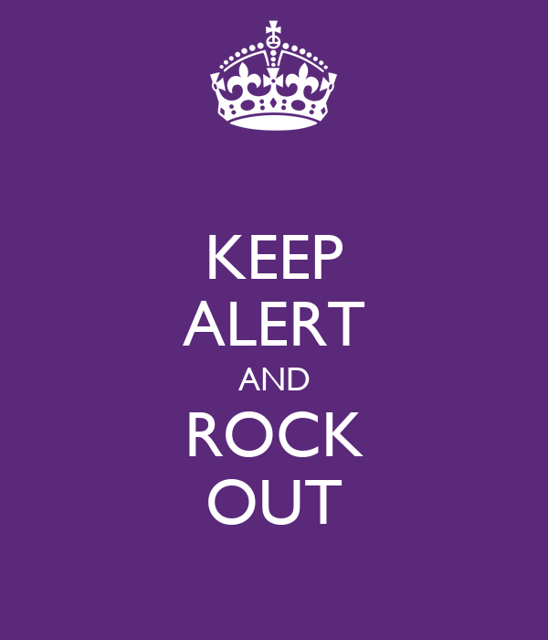 KEEP ALERT AND ROCK OUT