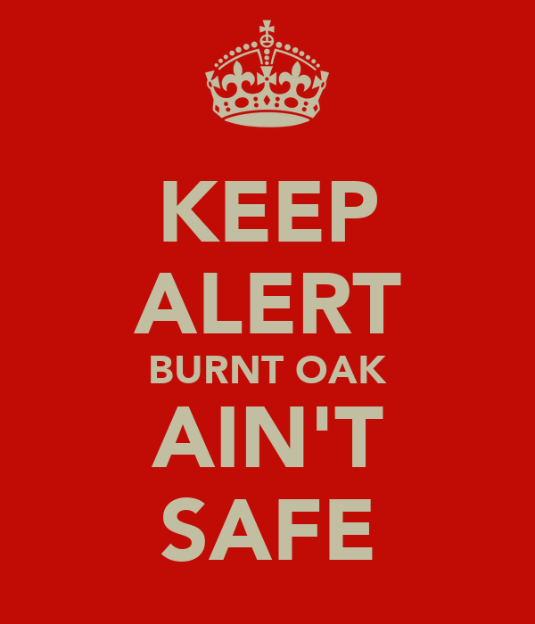 KEEP ALERT BURNT OAK AIN'T SAFE