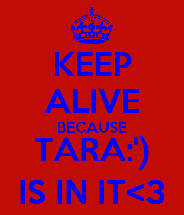 KEEP ALIVE BECAUSE TARA:') IS IN IT<3
