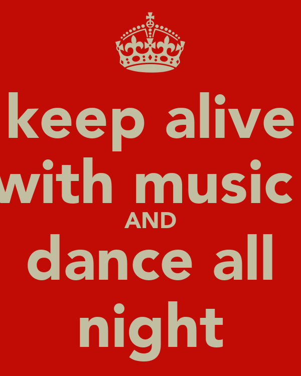 keep alive with music  AND dance all night