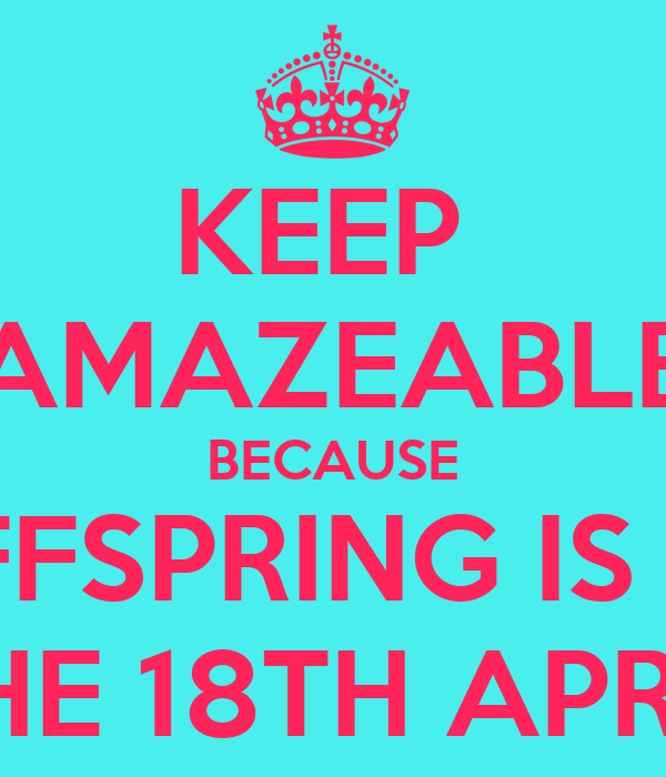 KEEP  AMAZEABLE BECAUSE  OFFSPRING IS ON THE 18TH APRIL