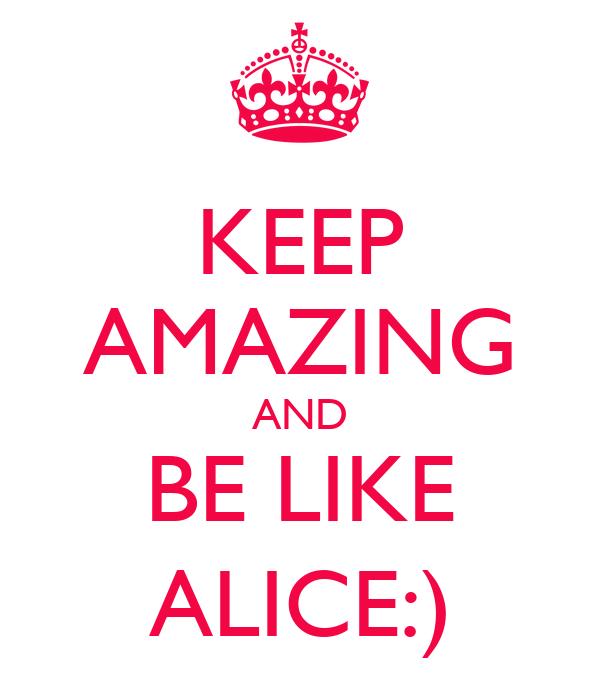 KEEP AMAZING AND BE LIKE ALICE:)