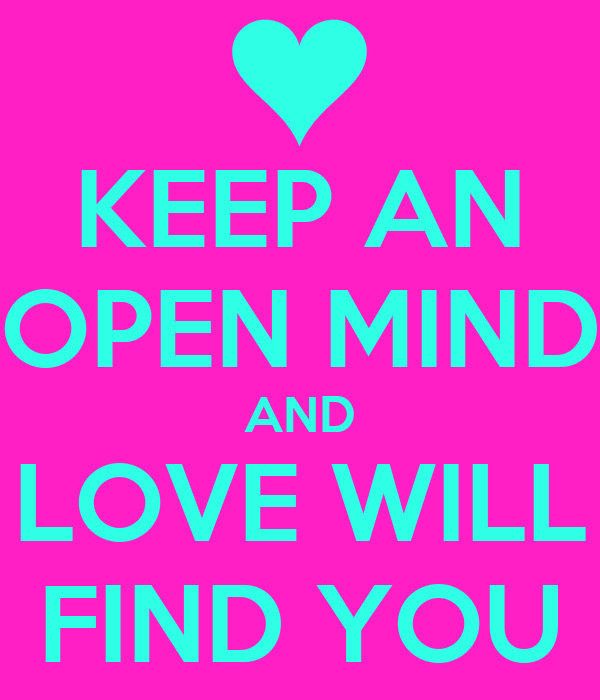 KEEP AN OPEN MIND AND LOVE WILL FIND YOU