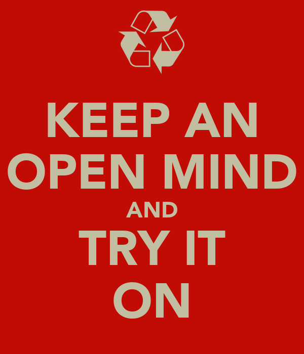 KEEP AN OPEN MIND AND TRY IT ON