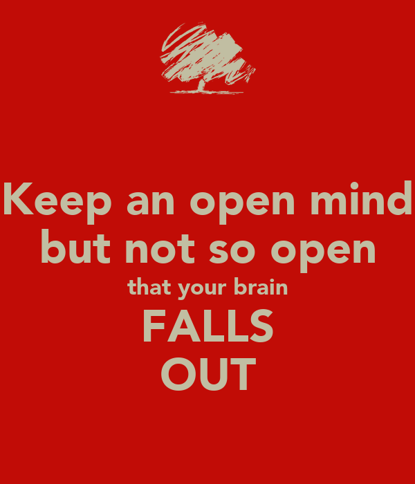 Keep an open mind but not so open that your brain FALLS OUT