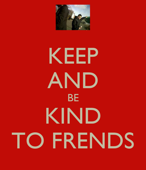 KEEP AND BE KIND TO FRENDS