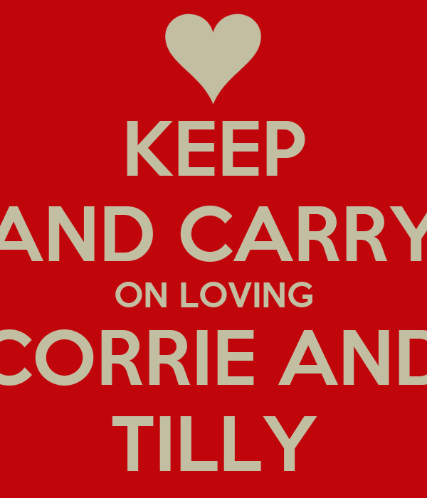 KEEP AND CARRY ON LOVING CORRIE AND TILLY