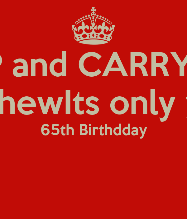 KEEP and CARRY ON  Mr ChewIts only your  65th Birthdday