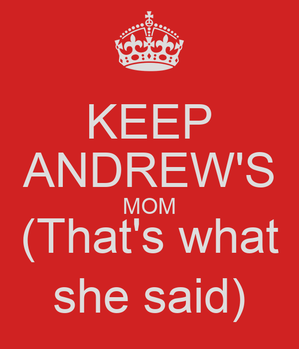 KEEP ANDREW'S MOM (That's what she said)
