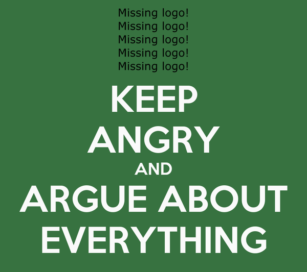 KEEP ANGRY AND ARGUE ABOUT EVERYTHING
