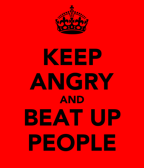 KEEP ANGRY AND BEAT UP PEOPLE