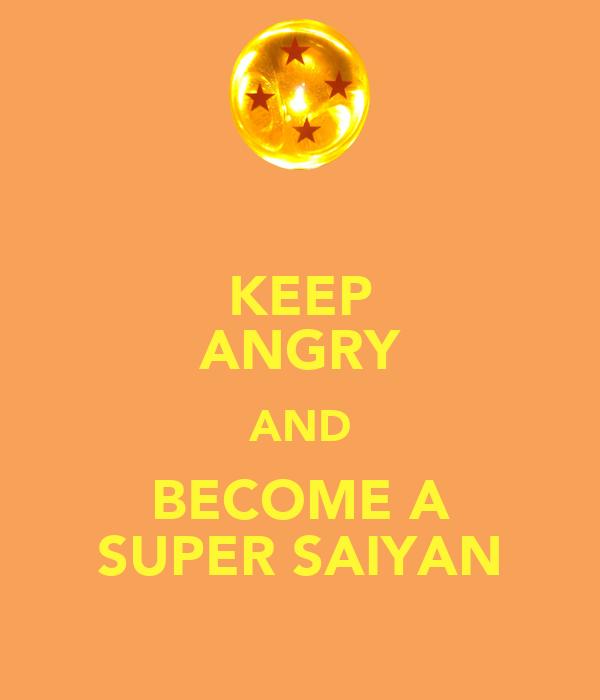 KEEP ANGRY AND BECOME A SUPER SAIYAN