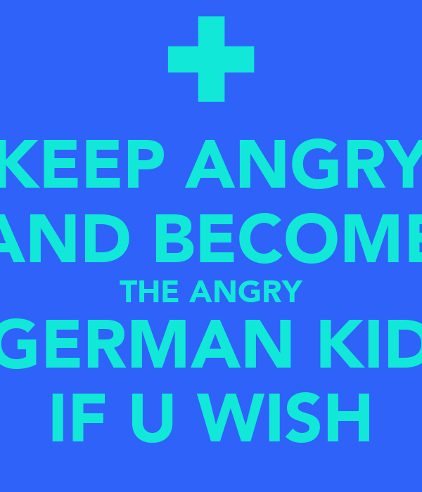 KEEP ANGRY AND BECOME THE ANGRY GERMAN KID IF U WISH