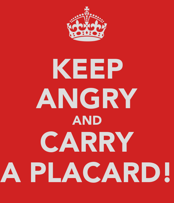 KEEP ANGRY AND CARRY A PLACARD!