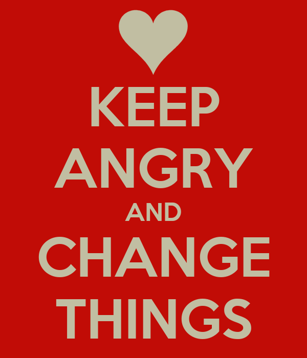KEEP ANGRY AND CHANGE THINGS