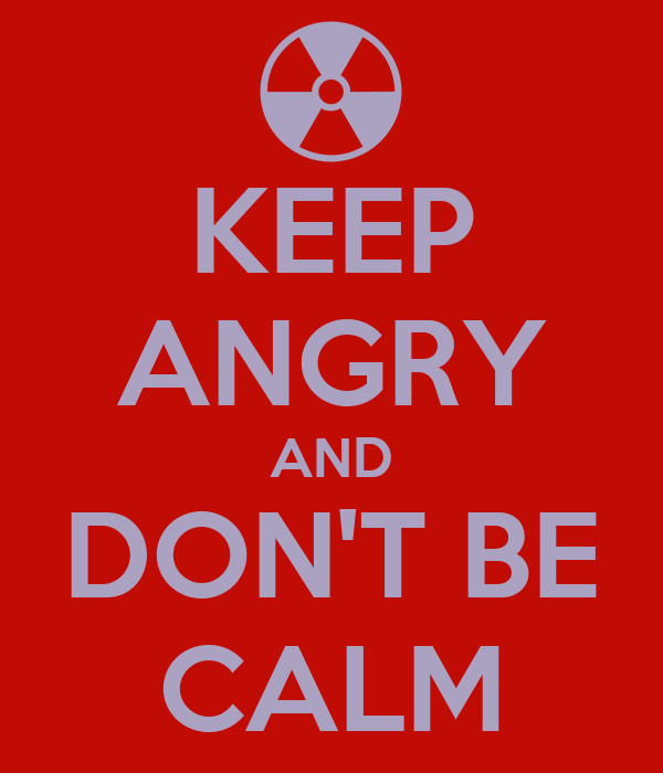 KEEP ANGRY AND DON'T BE CALM