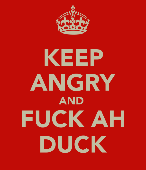 KEEP ANGRY AND  FUCK AH DUCK