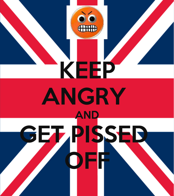 KEEP ANGRY  AND GET PISSED  OFF
