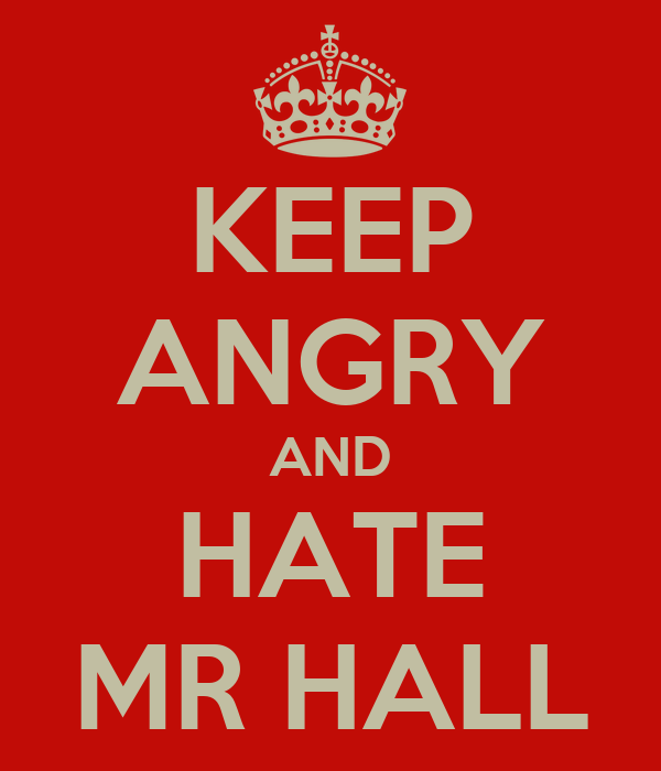 KEEP ANGRY AND HATE MR HALL