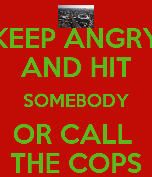 KEEP ANGRY AND HIT SOMEBODY OR CALL  THE COPS