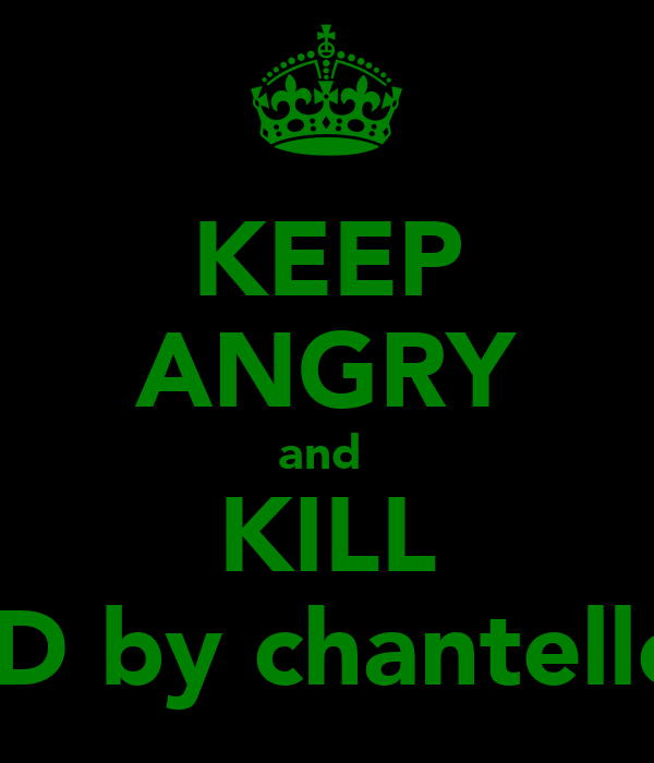 KEEP ANGRY and  KILL :D by chantelle