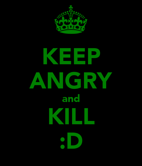 KEEP ANGRY and KILL :D