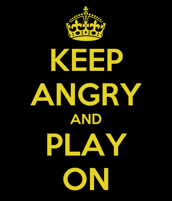 KEEP ANGRY AND PLAY ON