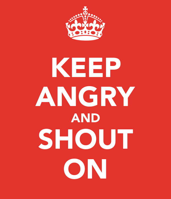 KEEP ANGRY AND SHOUT ON