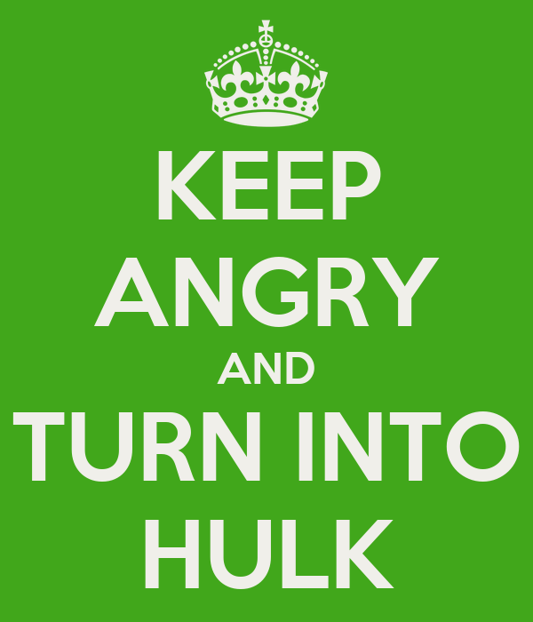 KEEP ANGRY AND TURN INTO HULK