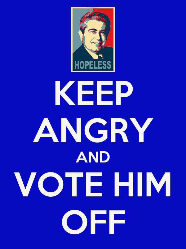 KEEP ANGRY AND VOTE HIM OFF