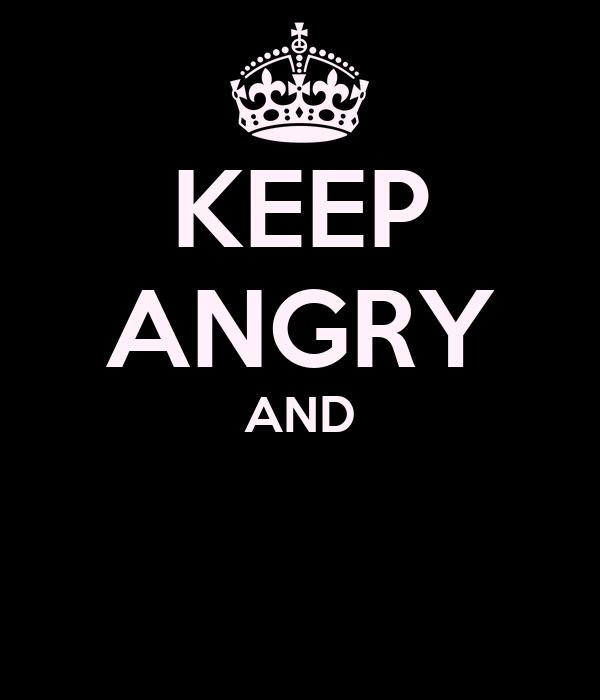 KEEP ANGRY AND