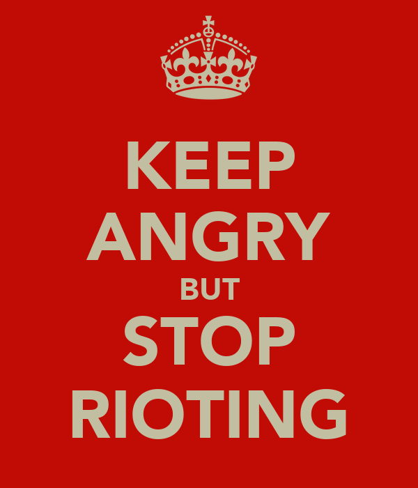 KEEP ANGRY BUT STOP RIOTING
