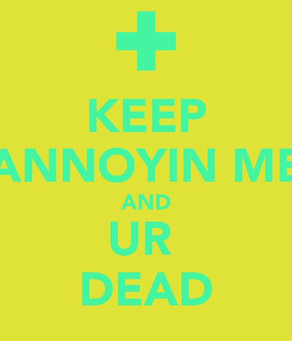 KEEP ANNOYIN ME AND UR  DEAD