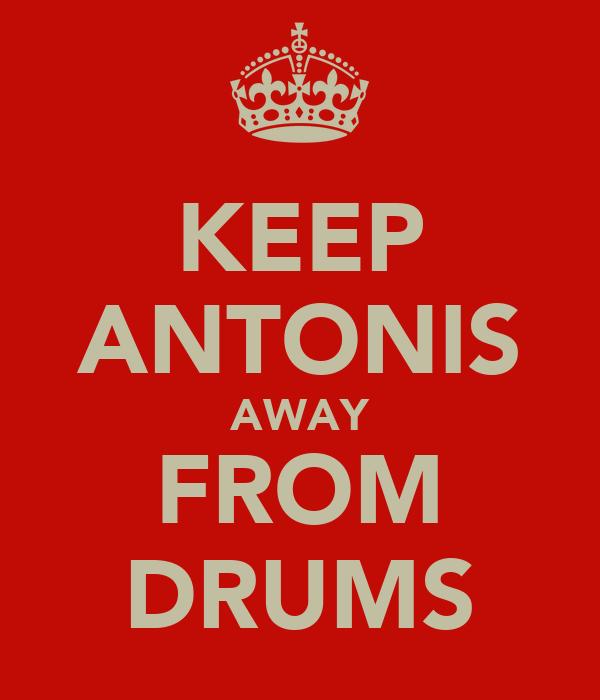 KEEP ANTONIS AWAY FROM DRUMS