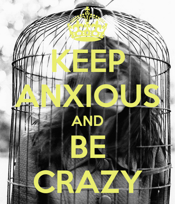 KEEP ANXIOUS AND BE CRAZY