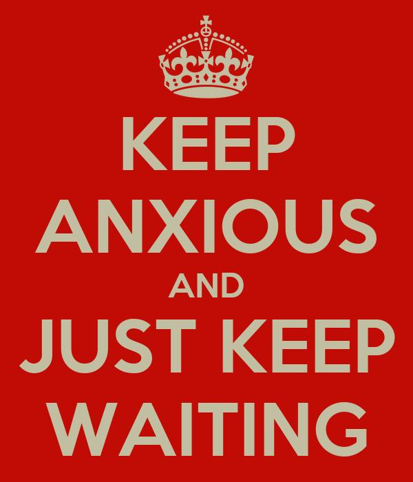 KEEP ANXIOUS AND JUST KEEP WAITING
