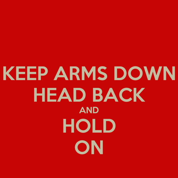 KEEP ARMS DOWN HEAD BACK AND HOLD ON