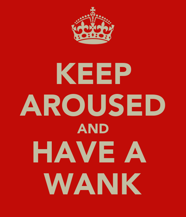 KEEP AROUSED AND HAVE A  WANK