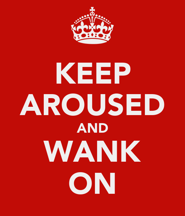 KEEP AROUSED AND WANK ON