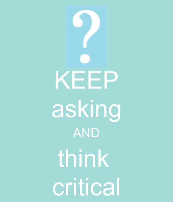 KEEP asking AND think  critical