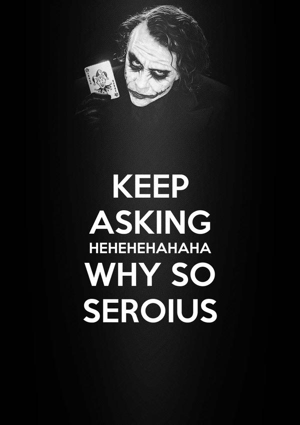 KEEP ASKING HEHEHEHAHAHA WHY SO SEROIUS